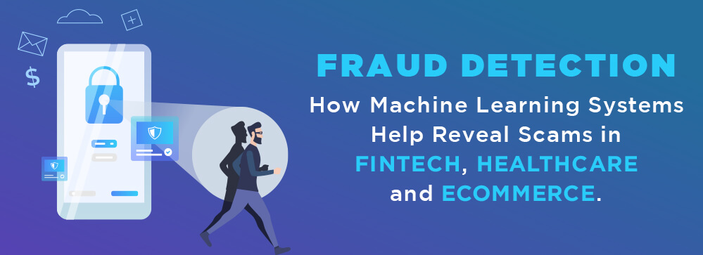 How Machine Learning Systems Help Reveal Scams in Fintech, Healthcare and eCommerce